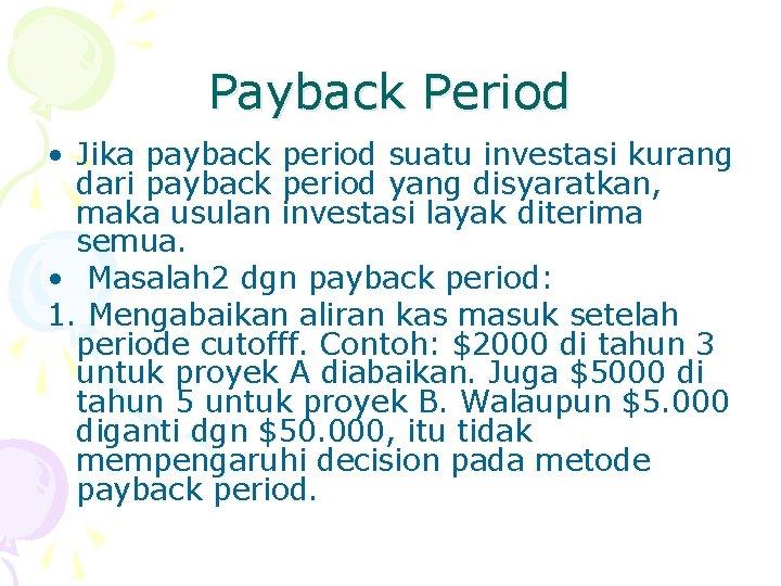 Payback Period • Jika payback period suatu investasi kurang dari payback period yang disyaratkan,