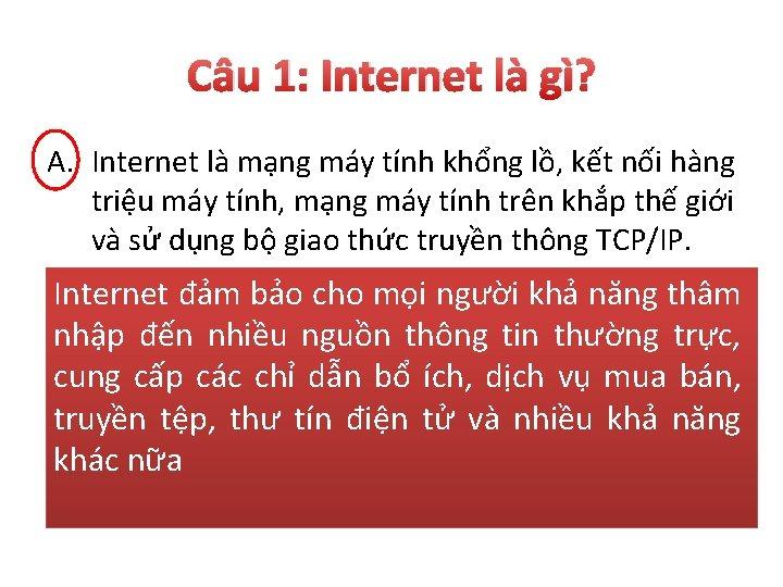 Câu 1: Internet là gì? A. Internet là mạng máy tính khổng lồ, kết