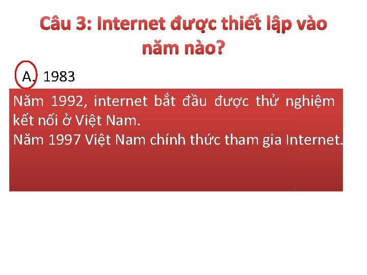 Câu 3: Internet được thiết lập vào năm nào? A. 1983 B. 1883 Năm