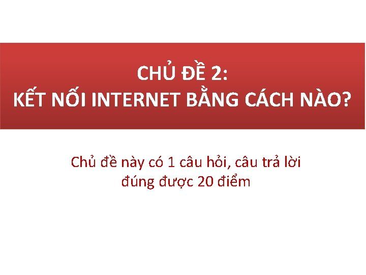 CHỦ ĐỀ 2: KẾT NỐI INTERNET BẰNG CÁCH NÀO? Chủ đề này có 1