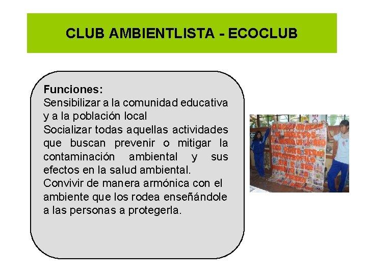 CLUB AMBIENTLISTA - ECOCLUB Funciones: Sensibilizar a la comunidad educativa y a la población