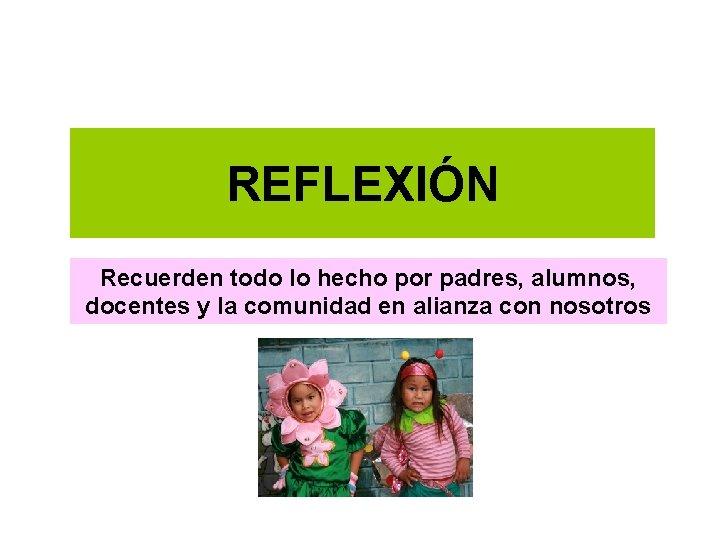 REFLEXIÓN Recuerden todo lo hecho por padres, alumnos, docentes y la comunidad en alianza