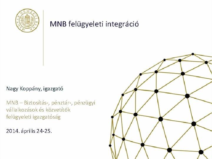 MNB felügyeleti integráció Nagy Koppány, igazgató MNB – Biztosítás-, pénztár-, pénzügyi vállalkozások és közvetítők