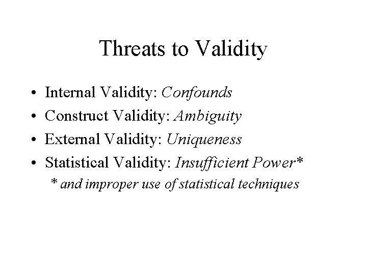 Threats to Validity • • Internal Validity: Confounds Construct Validity: Ambiguity External Validity: Uniqueness