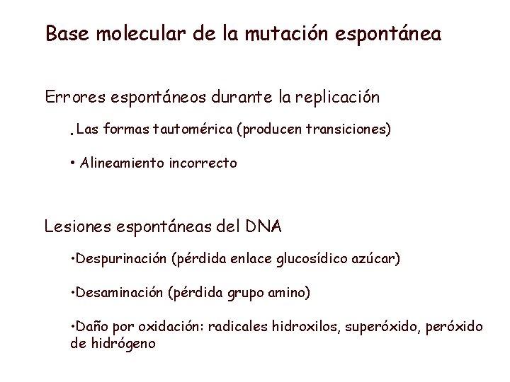 Base molecular de la mutación espontánea Errores espontáneos durante la replicación • Las formas