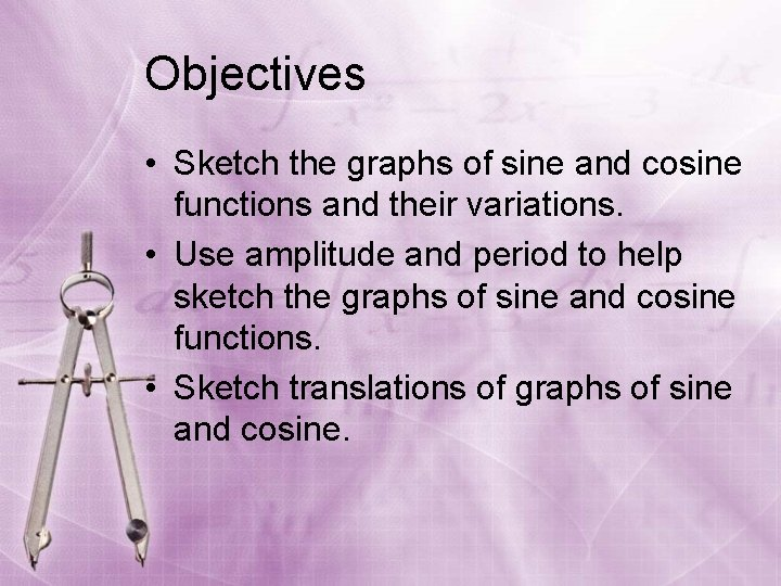 Objectives • Sketch the graphs of sine and cosine functions and their variations. •