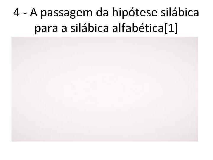 4 - A passagem da hipótese silábica para a silábica alfabética[1]