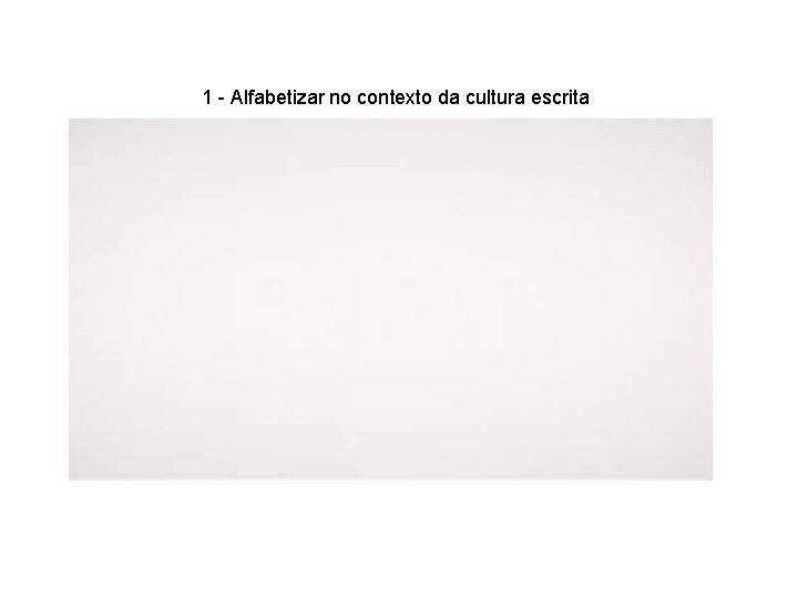 1 - Alfabetizar no contexto da cultura escrita