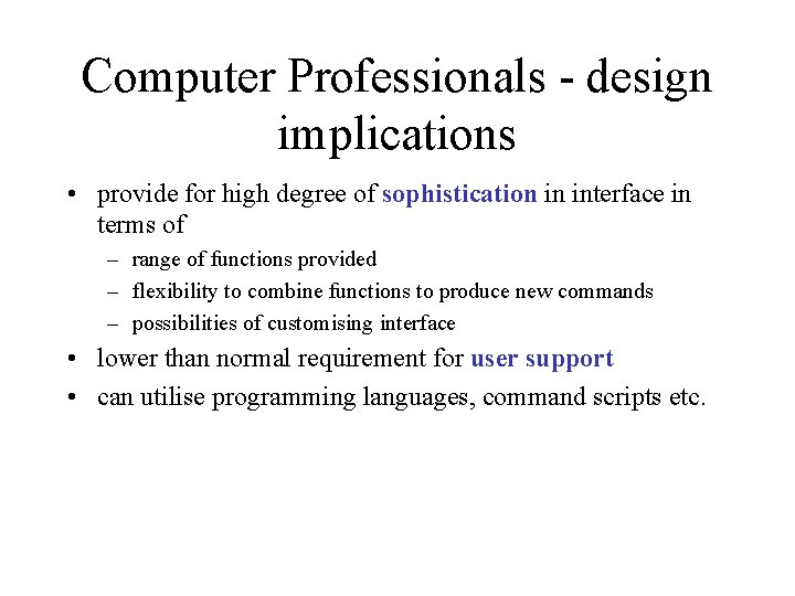 Computer Professionals - design implications • provide for high degree of sophistication in interface