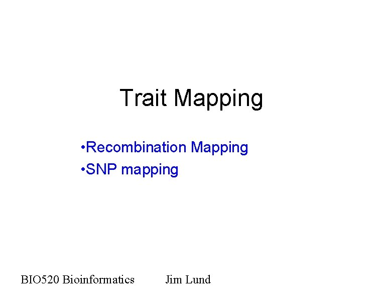 Trait Mapping • Recombination Mapping • SNP mapping BIO 520 Bioinformatics Jim Lund