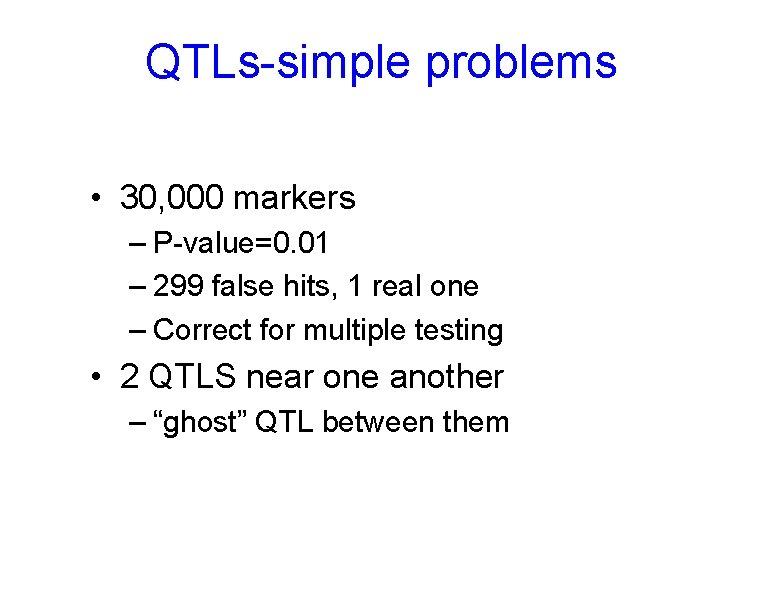 QTLs-simple problems • 30, 000 markers – P-value=0. 01 – 299 false hits, 1
