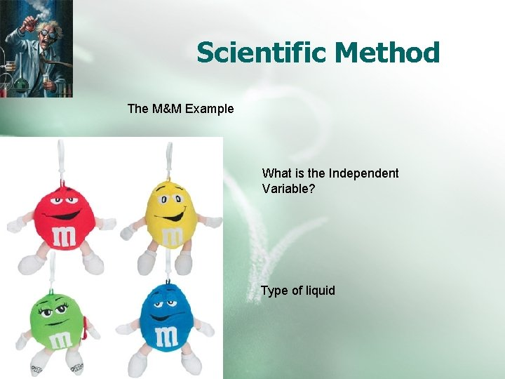 Scientific Method The M&M Example What is the Independent Variable? Type of liquid