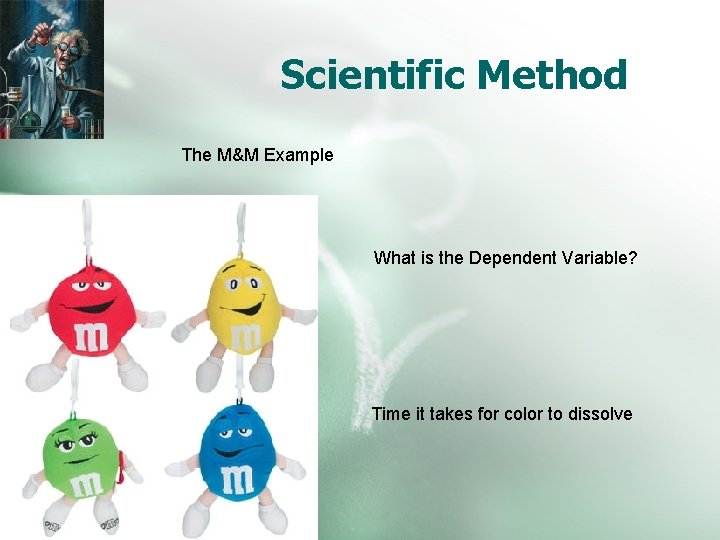 Scientific Method The M&M Example What is the Dependent Variable? Time it takes for