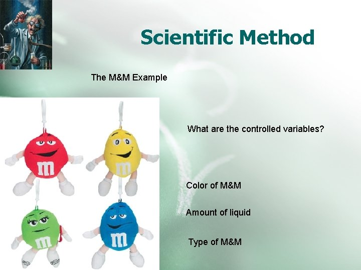 Scientific Method The M&M Example What are the controlled variables? Color of M&M Amount