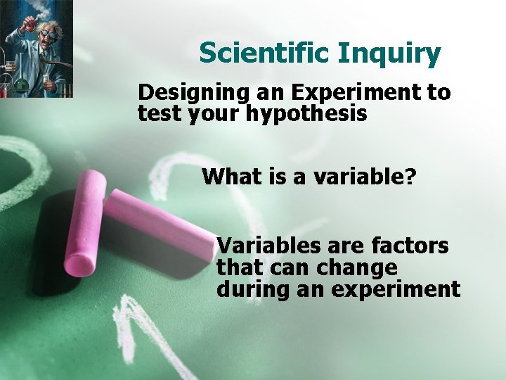 Scientific Inquiry Designing an Experiment to test your hypothesis What is a variable? Variables