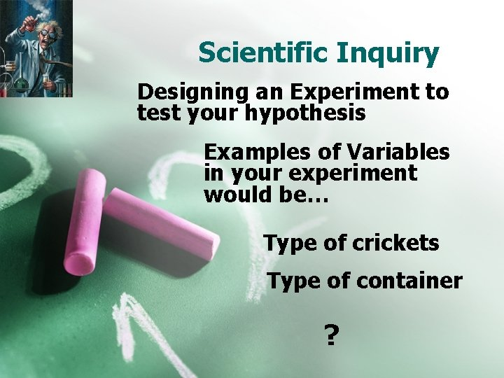 Scientific Inquiry Designing an Experiment to test your hypothesis Examples of Variables in your