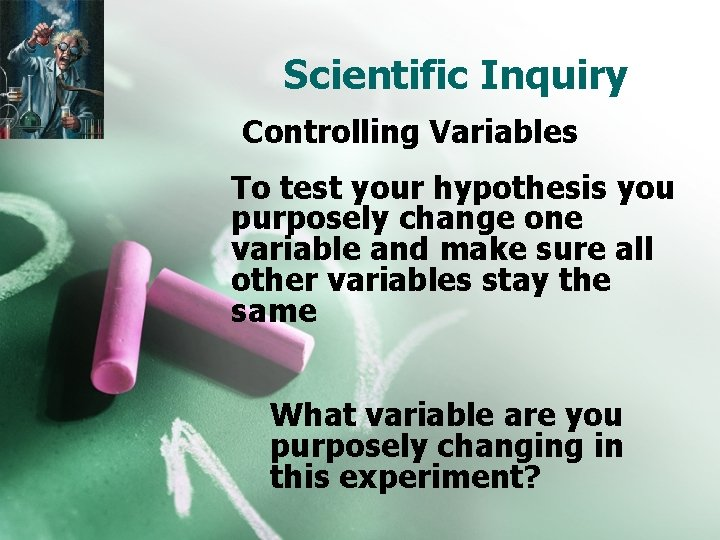 Scientific Inquiry Controlling Variables To test your hypothesis you purposely change one variable and