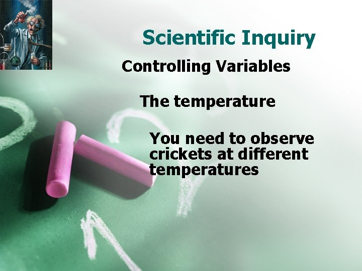 Scientific Inquiry Controlling Variables The temperature You need to observe crickets at different temperatures