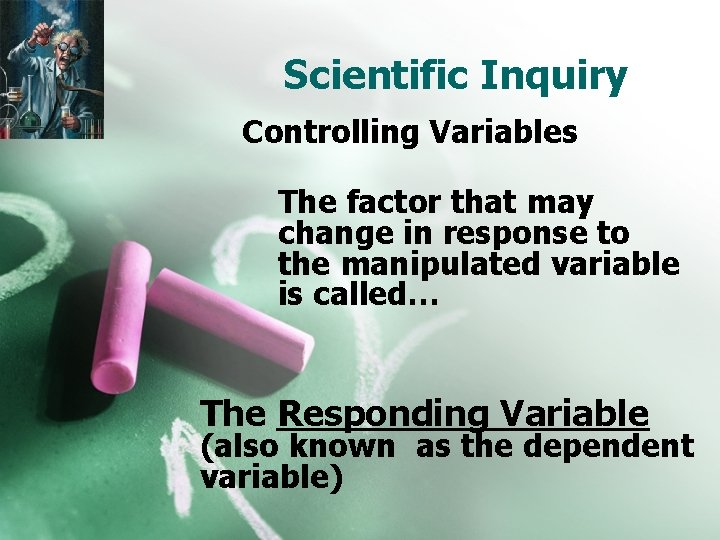 Scientific Inquiry Controlling Variables The factor that may change in response to the manipulated