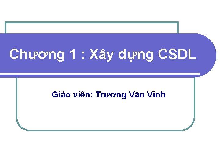 Chương 1 : Xây dựng CSDL Giáo viên: Trương Văn Vinh