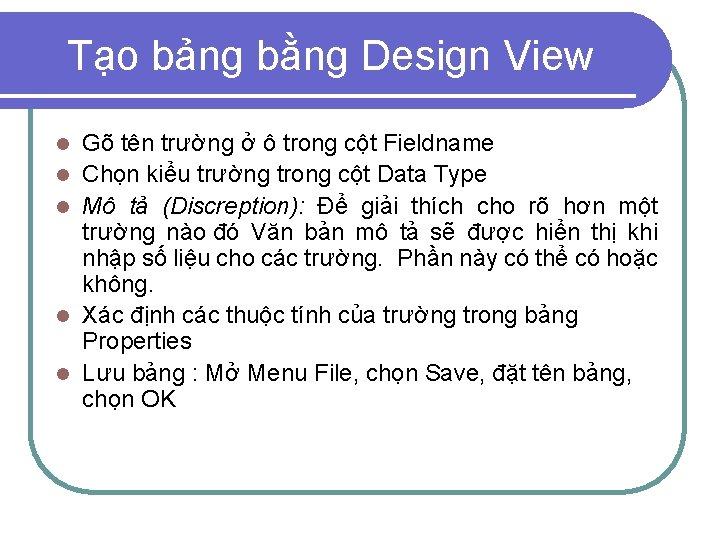 Tạo bảng bằng Design View l l l Gõ tên trường ở ô trong