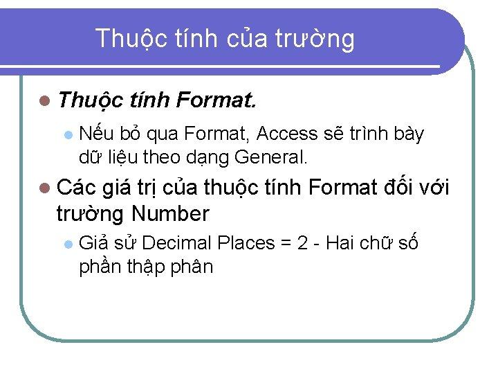Thuộc tính của trường l Thuộc l tính Format. Nếu bỏ qua Format, Access