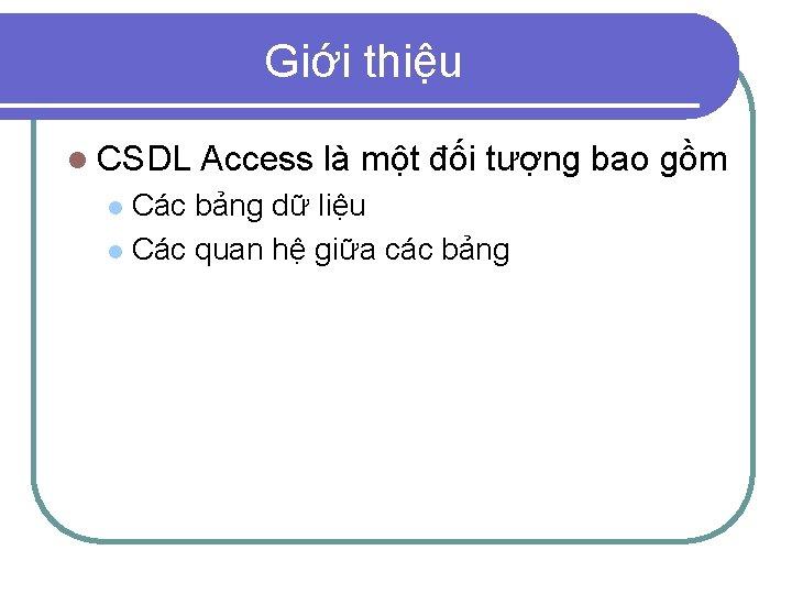 Giới thiệu l CSDL Access là một đối tượng bao gồm Các bảng dữ