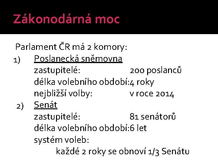 Zákonodárná moc Parlament ČR má 2 komory: 1) Poslanecká sněmovna zastupitelé: 200 poslanců délka