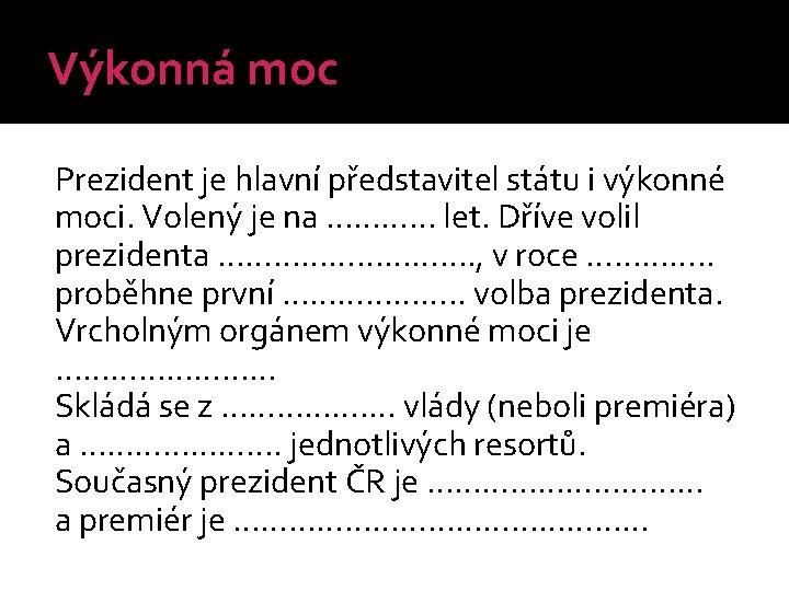 Výkonná moc Prezident je hlavní představitel státu i výkonné moci. Volený je na …………