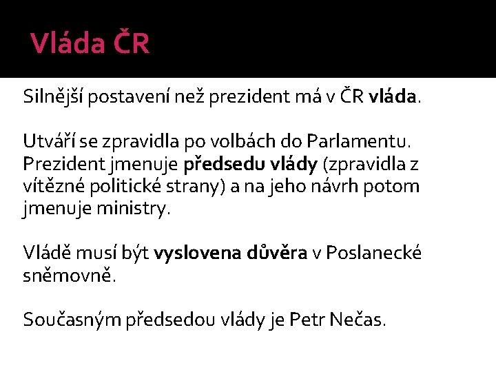Vláda ČR Silnější postavení než prezident má v ČR vláda. Utváří se zpravidla po