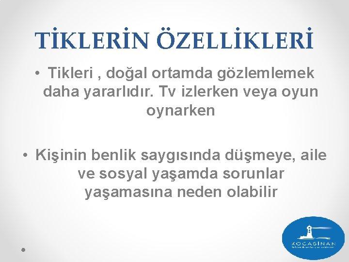 TİKLERİN ÖZELLİKLERİ • Tikleri , doğal ortamda gözlemlemek daha yararlıdır. Tv izlerken veya oyun