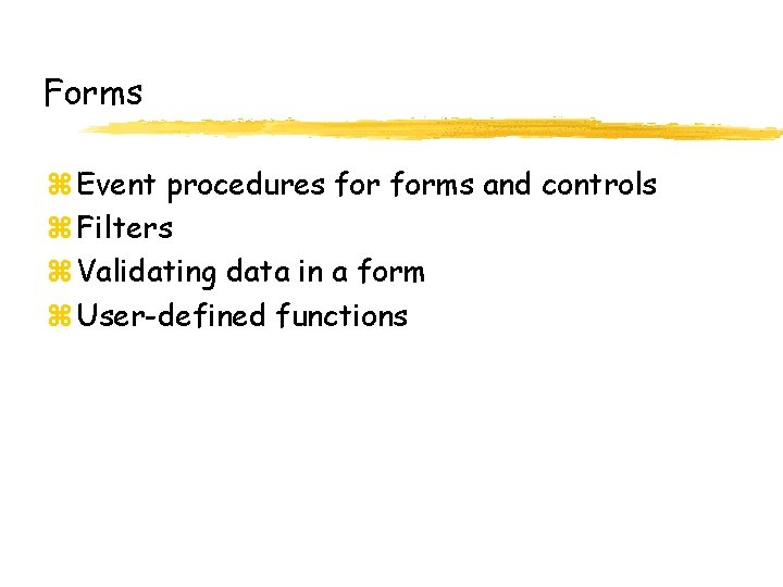 Forms z Event procedures forms and controls z Filters z Validating data in a