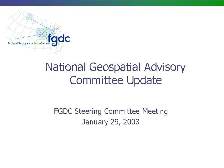National Geospatial Advisory Committee Update FGDC Steering Committee Meeting January 29, 2008