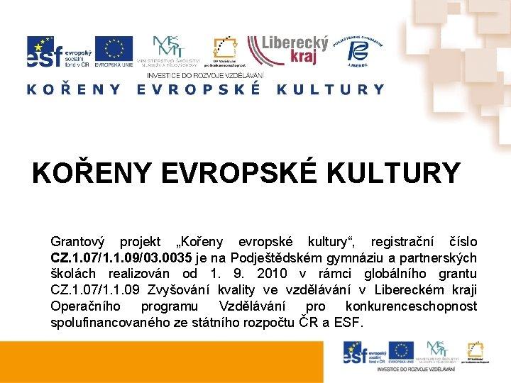 """KOŘENY EVROPSKÉ KULTURY Grantový projekt """"Kořeny evropské kultury"""", registrační číslo CZ. 1. 07/1. 1."""
