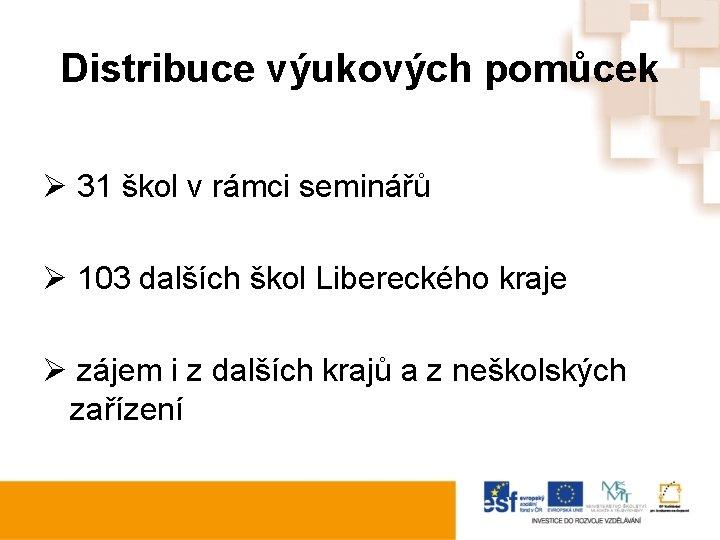 Distribuce výukových pomůcek Ø 31 škol v rámci seminářů Ø 103 dalších škol Libereckého