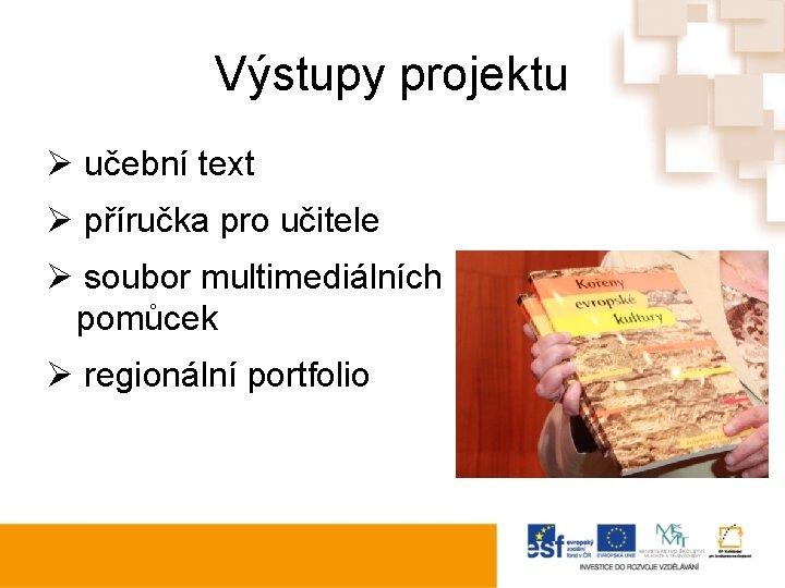 Výstupy projektu Ø učební text Ø příručka pro učitele Ø soubor multimediálních pomůcek Ø
