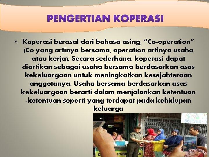 """• Koperasi berasal dari bahasa asing, """"Co-operation"""" (Co yang artinya bersama, operation artinya"""