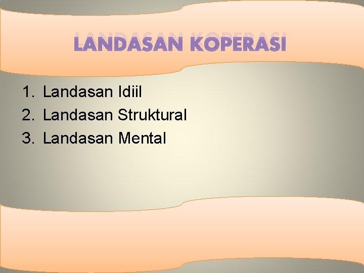 LANDASAN KOPERASI 1. Landasan Idiil 2. Landasan Struktural 3. Landasan Mental