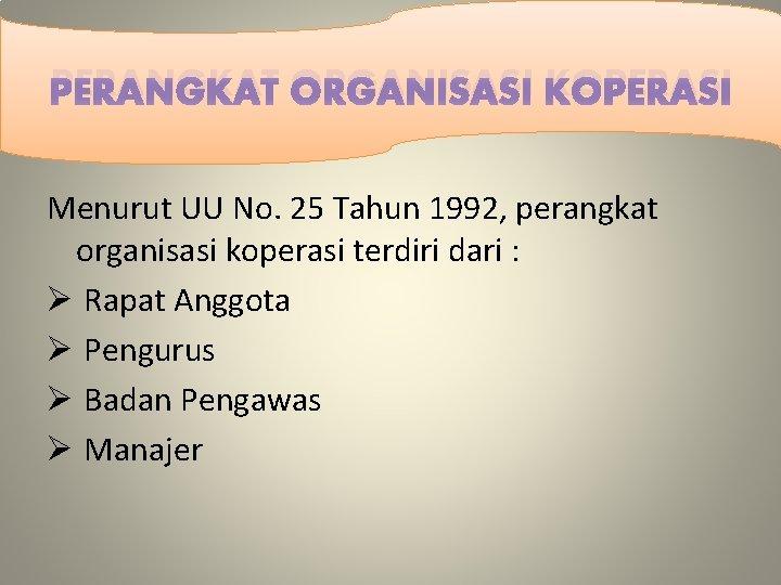 PERANGKAT ORGANISASI KOPERASI Menurut UU No. 25 Tahun 1992, perangkat organisasi koperasi terdiri dari