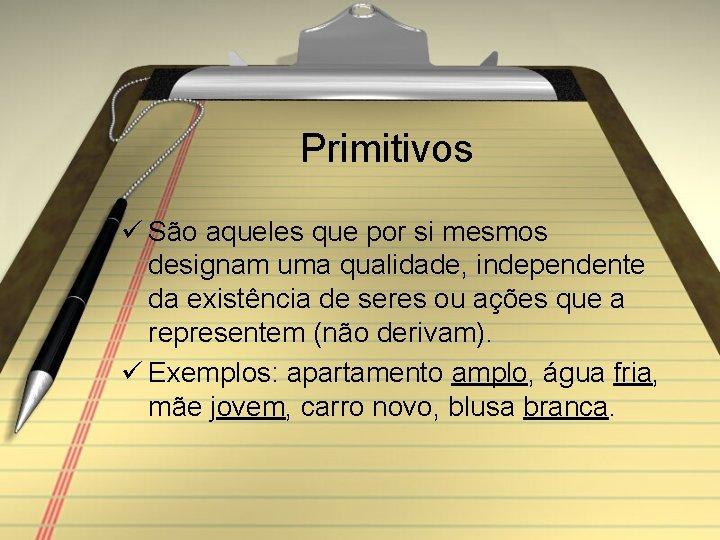 Primitivos ü São aqueles que por si mesmos designam uma qualidade, independente da existência