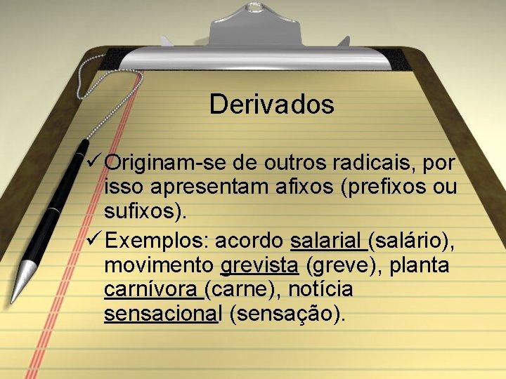 Derivados ü Originam-se de outros radicais, por isso apresentam afixos (prefixos ou sufixos). ü