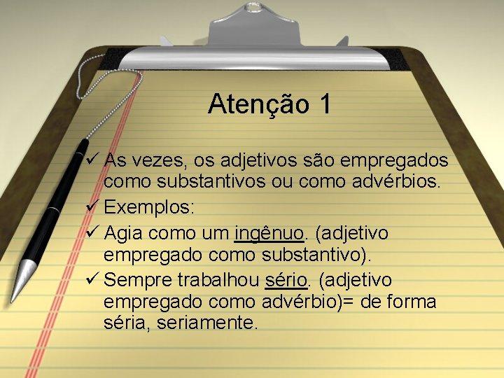 Atenção 1 ü As vezes, os adjetivos são empregados como substantivos ou como advérbios.