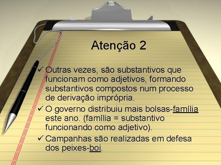 Atenção 2 ü Outras vezes, são substantivos que funcionam como adjetivos, formando substantivos compostos