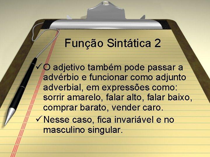 Função Sintática 2 ü O adjetivo também pode passar a advérbio e funcionar como