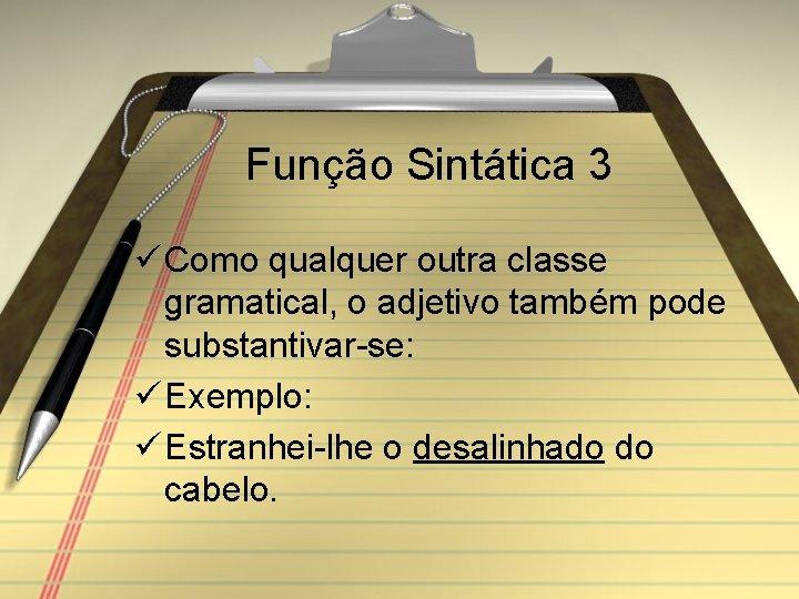 Função Sintática 3 ü Como qualquer outra classe gramatical, o adjetivo também pode substantivar-se: