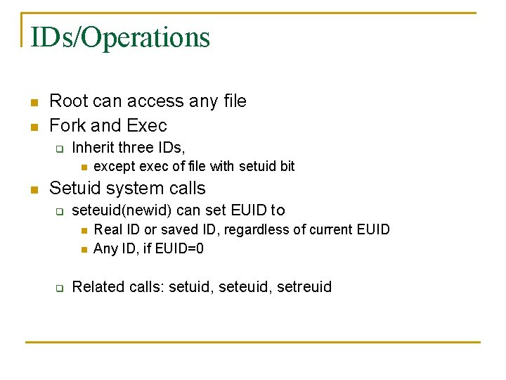 IDs/Operations n n Root can access any file Fork and Exec q Inherit three
