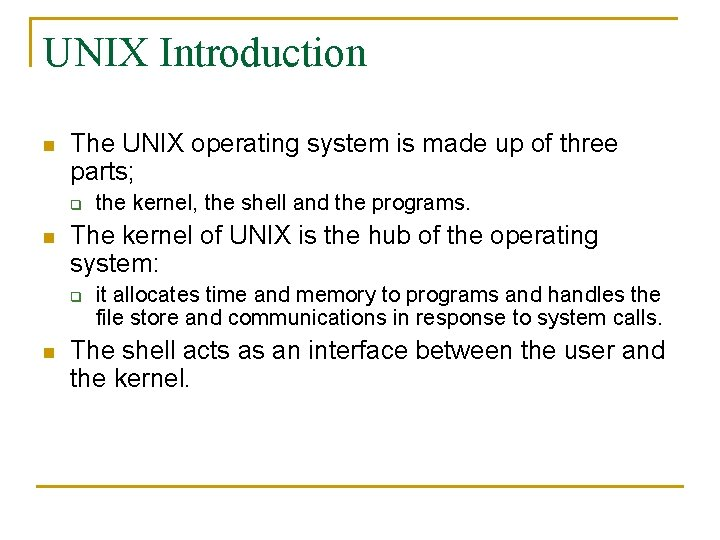 UNIX Introduction n The UNIX operating system is made up of three parts; q