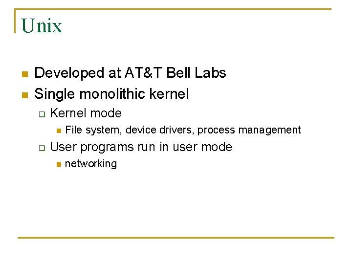 Unix n n Developed at AT&T Bell Labs Single monolithic kernel q Kernel mode