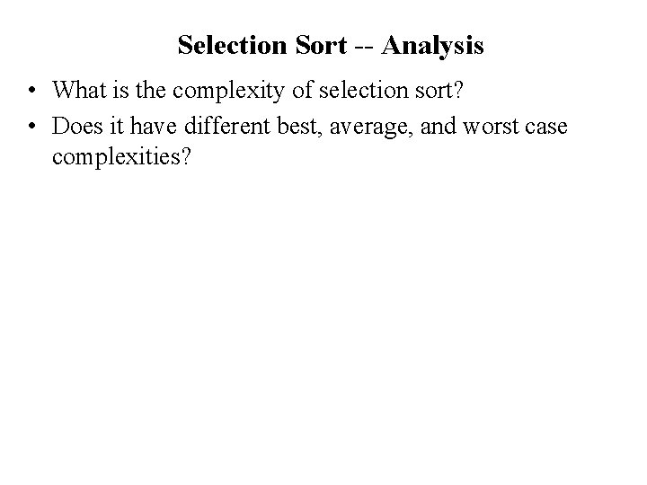 Selection Sort -- Analysis • What is the complexity of selection sort? • Does