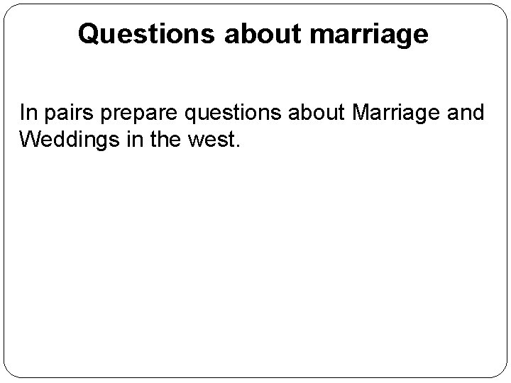 Questions about marriage In pairs prepare questions about Marriage and Weddings in the west.